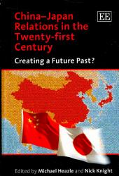China-Japan Relations in the Twenty-first Century: Creating a Future Past?