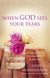 When God Sees Your Tears: He Knows You, He Hears You, He Sees You