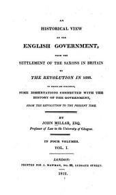 An Historical View of the English Government: From the Settlement of the Saxons in Britain to the Revolution in 1688 : to which are Subjoined Some Dissertations Connected with the History of the Government, from the Revolution to the Present Time, Volume 1