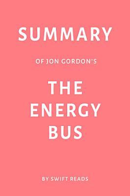 Summary of Jon Gordon's The Energy Bus by Swift Reads