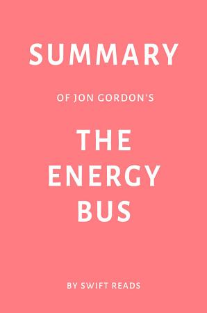 Summary of Jon Gordon   s The Energy Bus by Swift Reads PDF