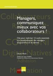 Managers, communiquez mieux avec vos collaborateurs: Clés pour maîtriser 12 outils essentiels à la communication des managers d'aujourd'hui et de demain