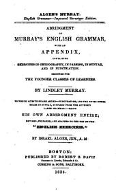 "Abridgement of Murray's English grammar: with an appendix, containing exercises in orthography, in parsing, in syntax, and in punctuation. Designed for the younger classes of learners. To which questions are added--punctuation, and the notes under rules in syntax, supplied from the author's large grammar. Being his own abridgement entire, rev., prepared, and adapted to the use of the ""English exercises."""