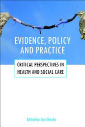 Evidence, policy and practice: Critical perspectives in health and social care
