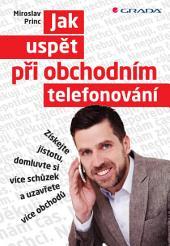 Jak uspět při obchodním telefonování: Získejte jistotu, domluvte si více schůzek a uzavřete více obchodů