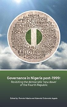 Governance in Nigeria post 1999  Revisiting the democratic    new dawn    of the Fourth Republic PDF