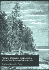 Farrar's Illustrated Guide Book to Moosehead Lake and Vicinity, the Wilds of Northern Maine, and the Head-waters of the Kennebec, Penobscot, and St. John Rivers: With a New and Correct Map of the Lake Region, Drawn and Printed Expressly for this Book : Also Contains the Game and Fish Laws of Maine (as Rev. by the Last Legislature), Railroad, Steamboat, and Stage Routes, Time Tables, Tables of Fares, List of Hotels, Prices of Board, and Other Valuable Information for the Sportsman, Tourist, Or Pleasure-seeker