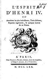 L' esprit de Henri IV: ou anecdotes les plus intéressantes, traits sublimes, reparties ingénieuses et quelques lettres de ce prince