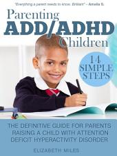 Parenting ADD/ADHD Children: Step-by-Step Guide for Parents Raising a Child with Attention Deficit Hyperactivity Disorder