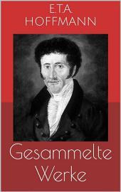 Gesammelte Werke (Vollständige und illustrierte Ausgaben: Der Sandmann, Die Serapionsbrüder, Nußknacker und Mausekönig u.v.m.)
