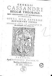 Georgij Cassandri Belgae theologi, ... Opera quae reperiri potuerunt omnia. Epistolae 117. et colloquia 2. cum anabaptistis, nunc primum edita