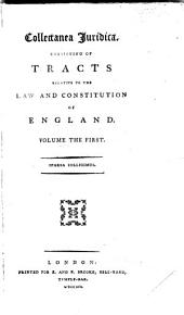Collectanea Juridica: Consisting of Tracts Relative to the Law and Constitution of England. ... ..