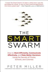 The Smart Swarm: How to Work Efficiently, Communicate Effectively, and Make Better Decisions Usin g the Secrets of Flocks, Schools, and Colonies