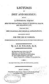 Lectures on Diet and Regimen: Being a Systematic Inquiry Into the Most Rational Means of Preserving Health and Prolonging Life : Together with Physiological and Chemical Explanations, Calculated Chiefly for the Use of Families, in Order to Banish the Prevailing Abuses and Prejudices in Medicine