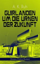 Guirlanden um Die Urnen der Zukunft (Science-Fiction-Roman): Familiengeschichte aus dem drei und zwanzigsten Jahrhundert