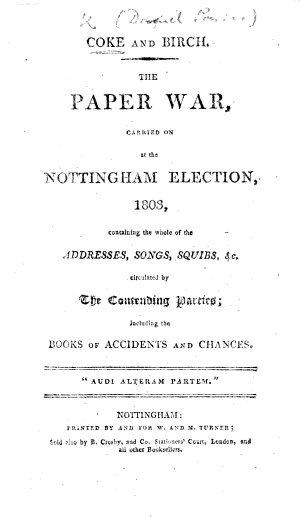 Coke and Birch  The paper war carried on at the Nottingham Election  1803  containing the whole of the addresses  songs  squibs  c  circulated by the contending parties  including the books of accidents and chances  i e     Accidents of the History of Daniel and Joseph    and    Book of Chances     from the commencement of the Nottingham Election in 1802  to the return of D  P  Coke  Esq