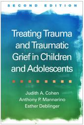Treating Trauma and Traumatic Grief in Children and Adolescents, Second Edition: Edition 2