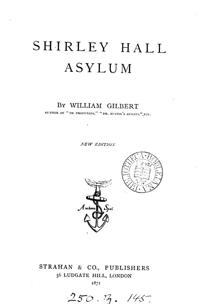 Shirley hall asylum; or, The memoirs of a monomaniac, ed. [really written] by the author of 'Dives and Lazarus'. By W. Gilbert