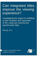 Can Integrated Titles Improve the Viewing Experience  Investigating the Impact of Subtitling on the Reception and Enjoyment of Film Using Eye Tracking and Questionnaire Data  Investigating the Impact of Subtitling on the Reception and Enjoyment of Film Using Eye Tracking and Questionnaire Data PDF