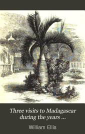 Three Visits to Madagascar During the Years 1853-1854-1856: Including a Journey to the Capital. With Notices of the Natural History of the Country and of the Present Civilisation of the People