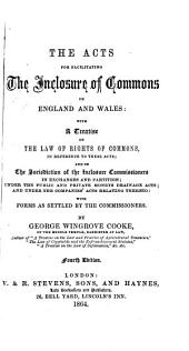 The Acts for Facilitating the Inclosure of Commons in England and Wales: With a Treatise on the Law of Rights of Commons in Reference to These Acts, and on the Jurisdiction of the Inclosure Commissioners in Exchanges and Partition, Under the Public and Private Moneys Drainage Acts, and Under the Companies' Acts Relating Thereto, with Forms as Settled by the Commissioners