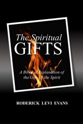 The Spiritual Gifts: The Spiritual Gifts: A Biblical Explanation of the Gifts of the Spirit