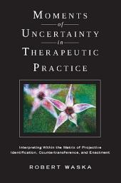 Moments of Uncertainty in Therapeutic Practice: Interpreting Within the Matrix of Projective Identification, Countertransference, and Enactment