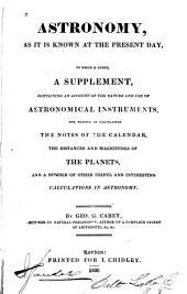 Astronomy: As it is Known at the Present Day ; to which is Added a Supplement Containing an Account of the Nature and Use of Astronomical Instruments, the Manner of Calculating the Notes of the Calendar, the Distances and Magnitudes of the Planets, and a Number of Other Useful and Interesting Calculations in Astronomy by Geo. G. Carey