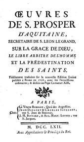 Oeuvres de S. Prosper d'Aquitaine,... sur la grâce de Dieu, le libre arbitre de l'homme et la prédestination des saints...