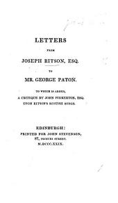 Letters from Joseph Ritson to ... G. Paton. To which is added, a critique by J. Pinkerton ... upon Ritson's Scottish Songs. [Edited, with a prefatory notice and notes, by J. Maidment.]