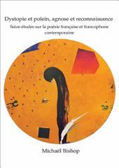 Dystopie et poïein, agnose et reconnaissance: Seize études sur la poésie française et francophone contemporaine