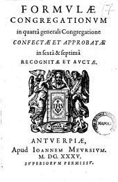 Formulae Congregationum in quartâ generali Congregatione confectae et approbatae in sextâ & septimâ recognitae et auctae