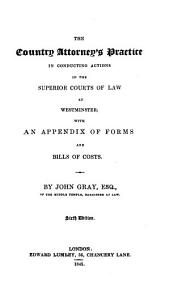 The Country Attorney's Practice in Conducting Actions in the Superior Courts of Law at Westminster: With an Appendix of Forms and Bills of Costs