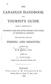 The Canadian Handbook and Tourist's Guide: Giving a Description of Canadian Lake and River Scenery and Places of Historical Interest, with the Best Spots for Fishing and Shooting