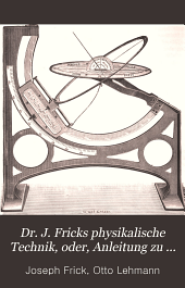 Dr. J. Fricks Physikalische Technik: oder, Anleitung zu Experimentalvorträgen sowie zu Selbstherstellung einfacher Demonstrationsapparate, Band 1,Teil 2