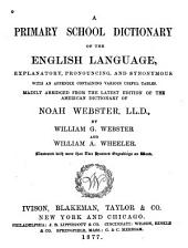 A Primary School Dictionary of the English Language: Explanatory, Pronouncing, and Synonymous : with an Appendix Containing Various Useful Tables : Mainly Abridged from the Latest Edition of the American Dictionary of Noah Webster