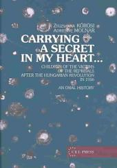 Carrying a Secret in My Heart--: Children of the Victims of the Reprisals After the Hungarian Revolution in 1956 : an Oral History