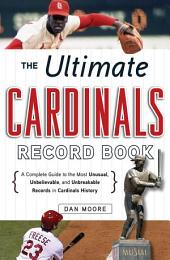 The Ultimate Cardinals Record Book: A Complete Guide to the Most Unusual, Unbelievable, and Unbreakable Records in Cardinals History