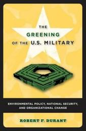 The Greening of the U.S. Military: Environmental Policy, National Security, and Organizational Change