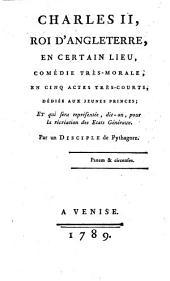 Charles II, roi d'Angleterre, en certain lieu, comédie très-morale, en cinq actes très-courts, dédiée aux jeunes princes; et qui sera représentée, dit-on, pour la récréation des États Généraux. Par un disciple de Pythagore [i.e. L. S. Mercier].