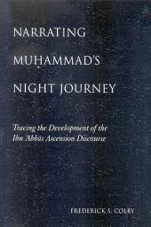 Narrating Muhammad's Night Journey: Tracing the Development of the Ibn 'Abbas Ascension Discourse