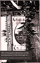 The Centennial Celebration of the Incorporation of the Borough of Washington, Pa: In Its Old Home Week of October 2-8, 1910 : with Addresses by Hon. Daniel Ashworth ... [et Al.] ; and a Centennial Ode by Miss Wilma F. Schmitz
