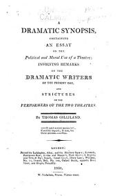 A Dramatic Synopsis: Containing an Essay on the Political and Moral Use of a Theatre; Involving Remarks on the Dramatic Writers of the Present Day, and Strictures on the Performers of the Two Theatres