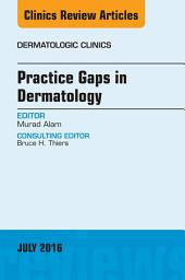Practice Gaps in Dermatology, An Issue of Dermatologic Clinics, E-Book