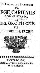 Jo. Ludovici Praschii De lege caritatis commentatio ad Hug. Grotii opus De jure belli & pacis