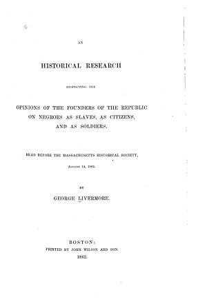 An Historical Research Respecting the Opinions of the Founders of the Republic on Negroes as Slaves  as Citizens  and as Soldiers