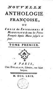 Nouvelle anthologie françoise ou Choix des épigrammes et madrigaux de tous les poëtes François depuis Marot jusqu'à ce jour: Volume1
