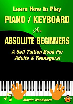 Learn How to Play Piano   Keyboard For Absolute Beginners  A Self Tuition Book For Adults   Teenagers  PDF