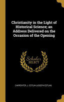 Christianity in the Light of Historical Science  An Address Delivered on the Occasion of the Opening