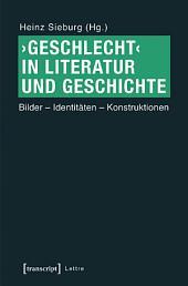 'Geschlecht' in Literatur und Geschichte: Bilder - Identitäten - Konstruktionen